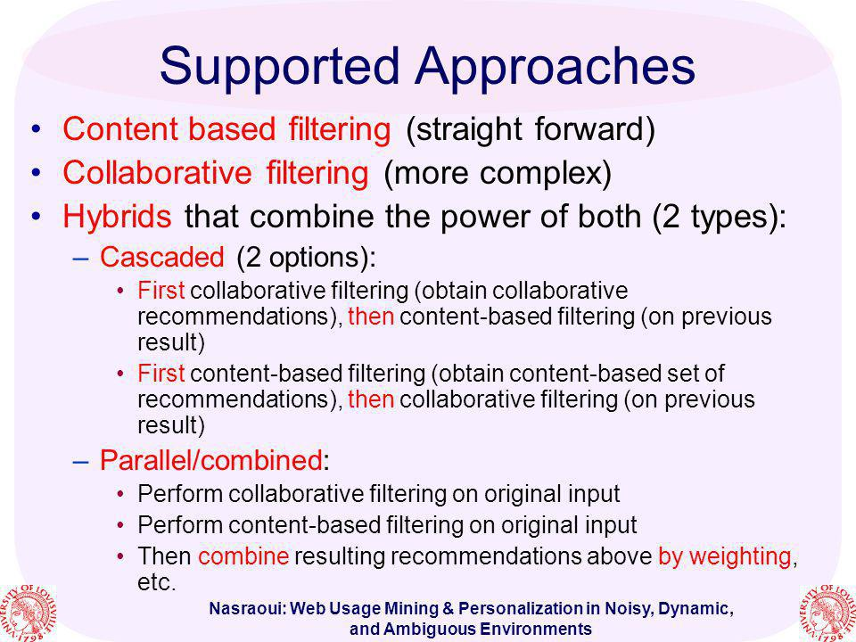 Nasraoui: Web Usage Mining & Personalization in Noisy, Dynamic, and Ambiguous Environments Supported Approaches Content based filtering (straight forw