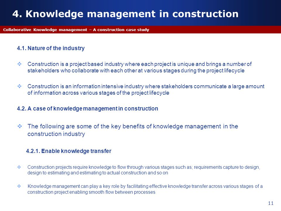 4. Knowledge management in construction 4.1. Nature of the industry Construction is a project based industry where each project is unique and brings a