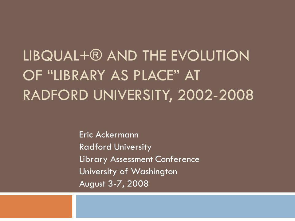 LIBQUAL+® AND THE EVOLUTION OF LIBRARY AS PLACE AT RADFORD UNIVERSITY, 2002-2008 Eric Ackermann Radford University Library Assessment Conference University of Washington August 3-7, 2008