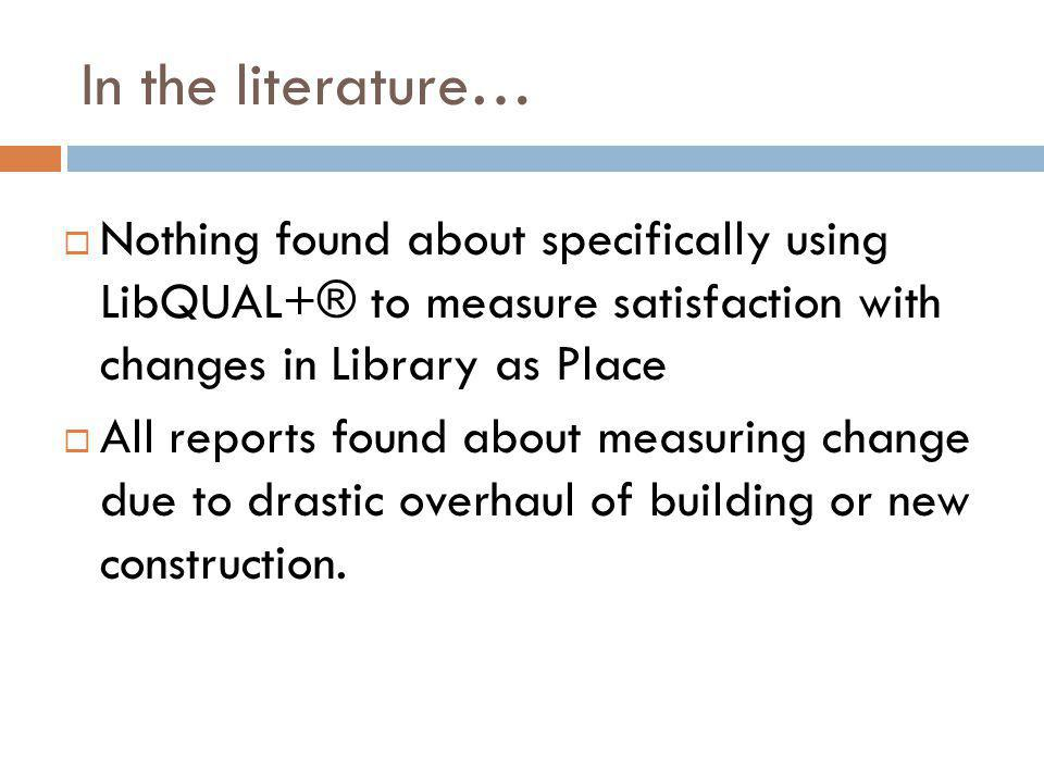 In the literature… Nothing found about specifically using LibQUAL+® to measure satisfaction with changes in Library as Place All reports found about measuring change due to drastic overhaul of building or new construction.