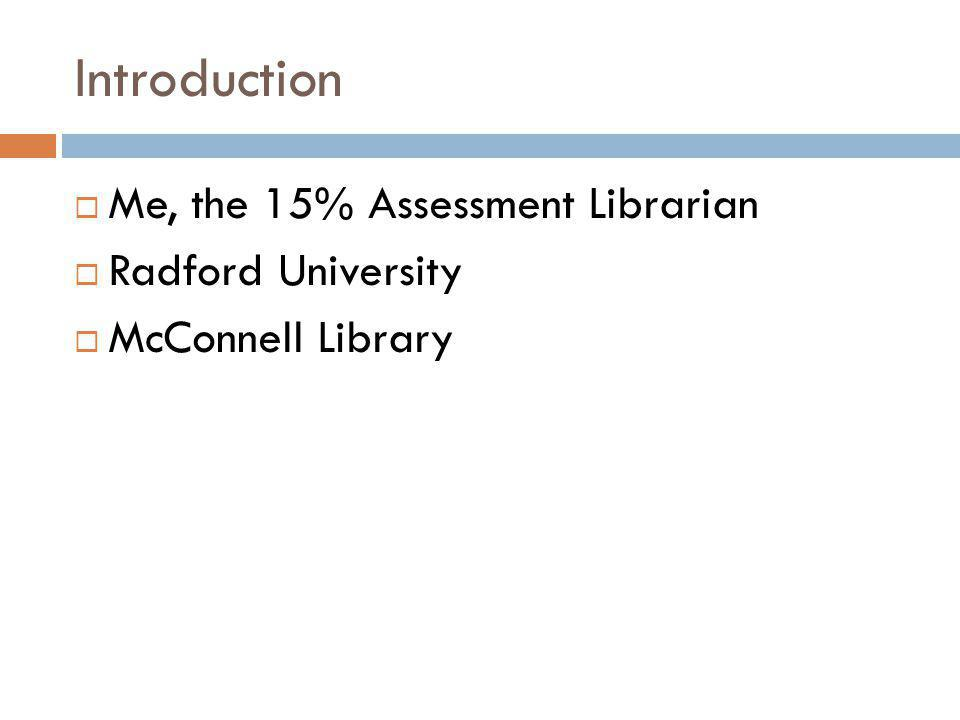 Introduction Me, the 15% Assessment Librarian Radford University McConnell Library
