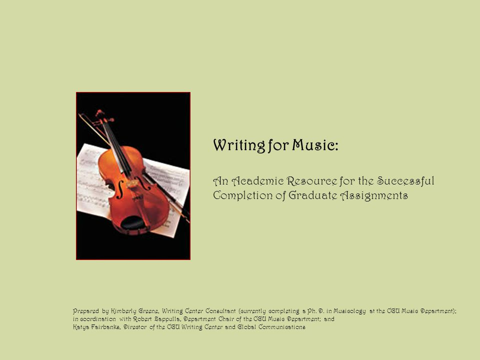 Writing for Music: An Academic Resource for the Successful Completion of Graduate Assignments Prepared by Kimberly Greene, Writing Center Consultant (currently completing a Ph.