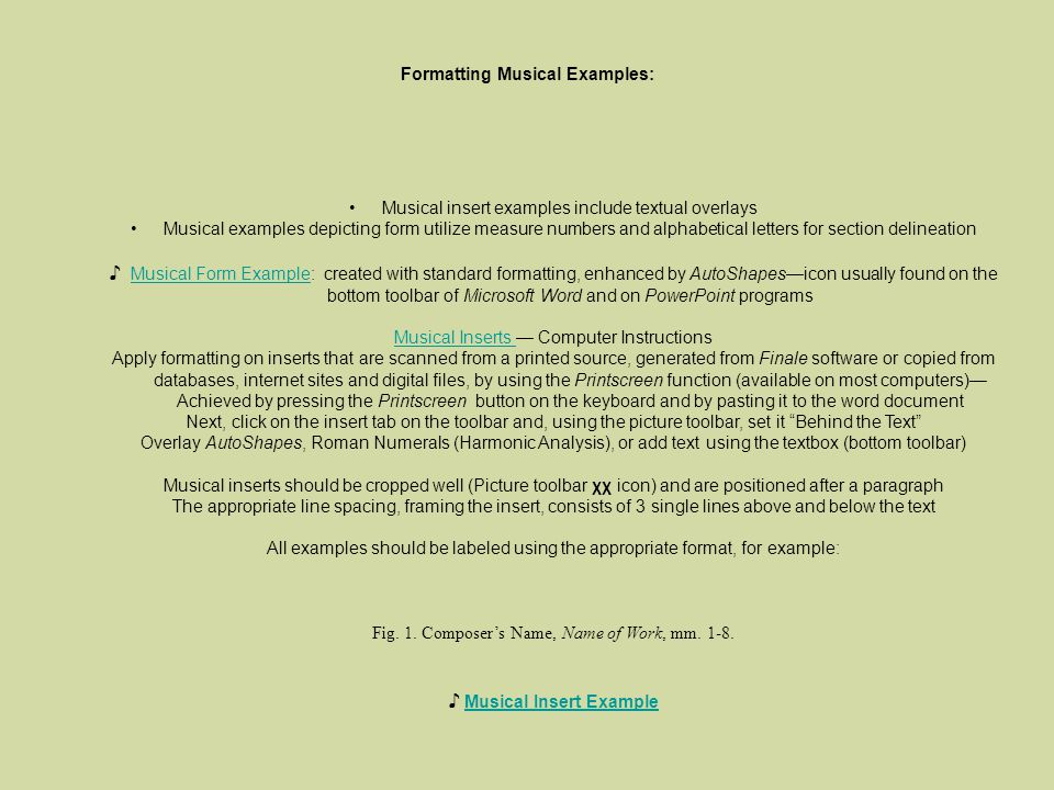 Formatting Musical Examples: Musical insert examples include textual overlays Musical examples depicting form utilize measure numbers and alphabetical letters for section delineation Musical Form Example: created with standard formatting, enhanced by AutoShapesicon usually found on the bottom toolbar of Microsoft Word and on PowerPoint programsMusical Form Example Musical Inserts Musical Inserts Computer Instructions Apply formatting on inserts that are scanned from a printed source, generated from Finale software or copied from databases, internet sites and digital files, by using the Printscreen function (available on most computers) Achieved by pressing the Printscreen button on the keyboard and by pasting it to the word document Next, click on the insert tab on the toolbar and, using the picture toolbar, set it Behind the Text Overlay AutoShapes, Roman Numerals (Harmonic Analysis), or add text using the textbox (bottom toolbar) Musical inserts should be cropped well (Picture toolbar χχ icon) and are positioned after a paragraph The appropriate line spacing, framing the insert, consists of 3 single lines above and below the text All examples should be labeled using the appropriate format, for example: Fig.