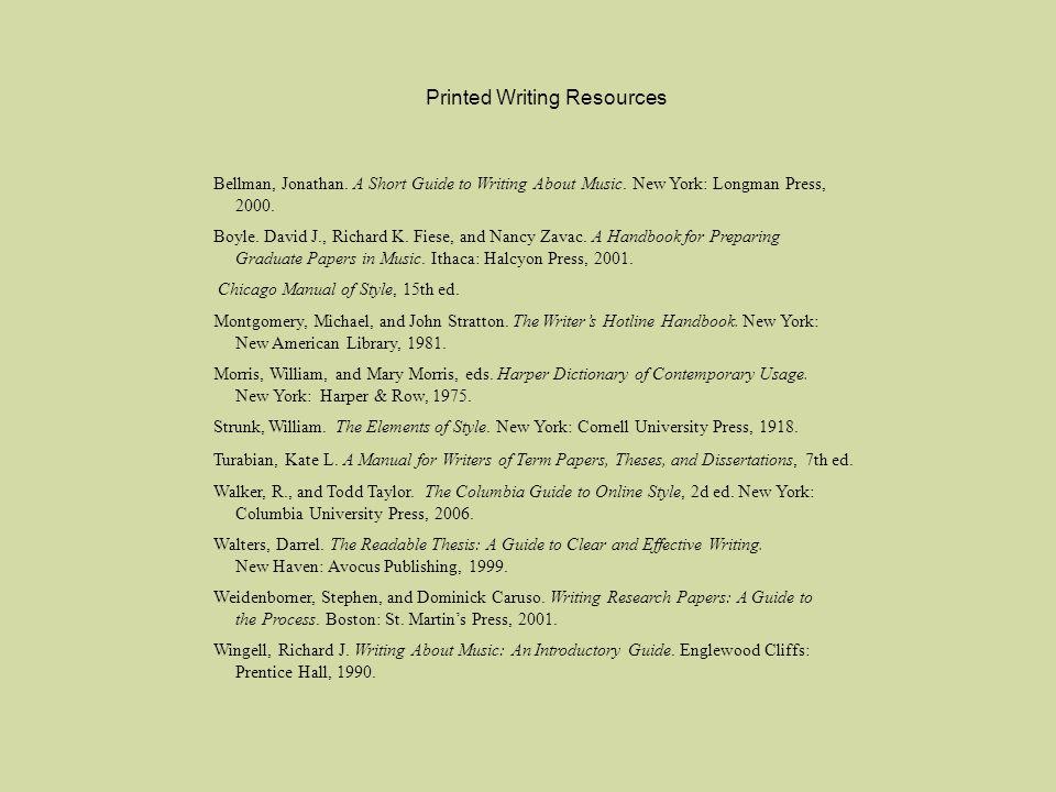 Printed Writing Resources Bellman, Jonathan. A Short Guide to Writing About Music. New York: Longman Press, 2000. Boyle. David J., Richard K. Fiese, a