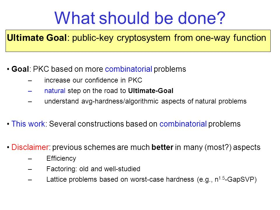 Goal: PKC based on more combinatorial problems –increase our confidence in PKC –natural step on the road to Ultimate-Goal –understand avg-hardness/algorithmic aspects of natural problems This work: Several constructions based on combinatorial problems Disclaimer: previous schemes are much better in many (most?) aspects – Efficiency – Factoring: old and well-studied – Lattice problems based on worst-case hardness (e.g., n 1.5 -GapSVP) What should be done.