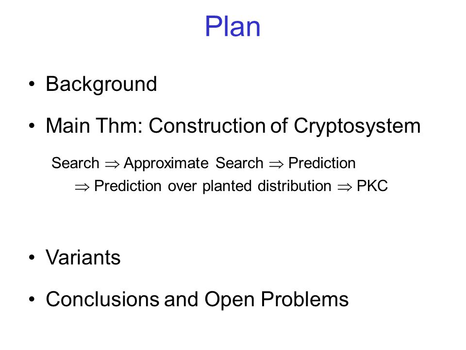Plan Background Main Thm: Construction of Cryptosystem Search Approximate Search Prediction Prediction over planted distribution PKC Variants Conclusions and Open Problems