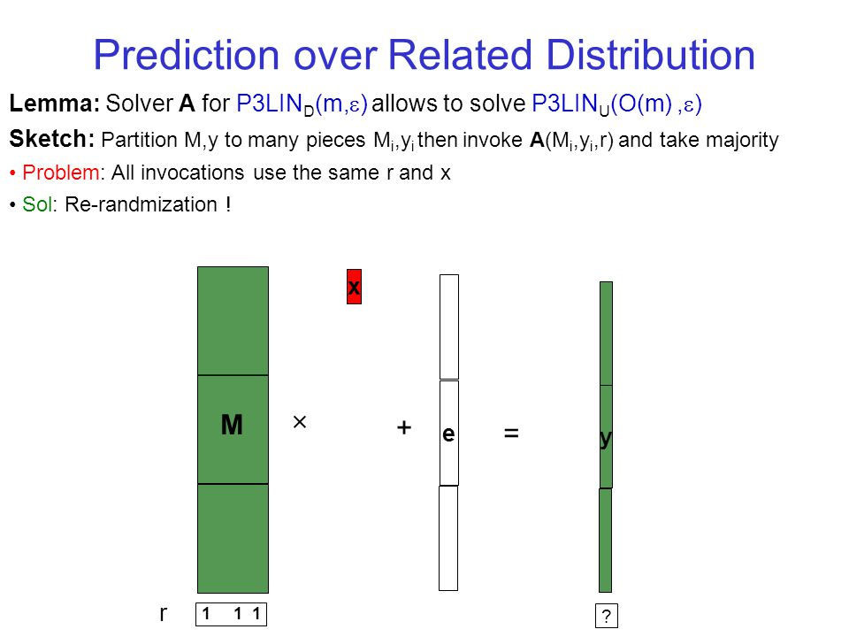 Prediction over Related Distribution Lemma: Solver A for P3LIN D (m, ) allows to solve P3LIN U (O(m), ) Sketch: Partition M,y to many pieces M i,y i then invoke A(M i,y i,r) and take majority Problem: All invocations use the same r and x Sol: Re-randmization .
