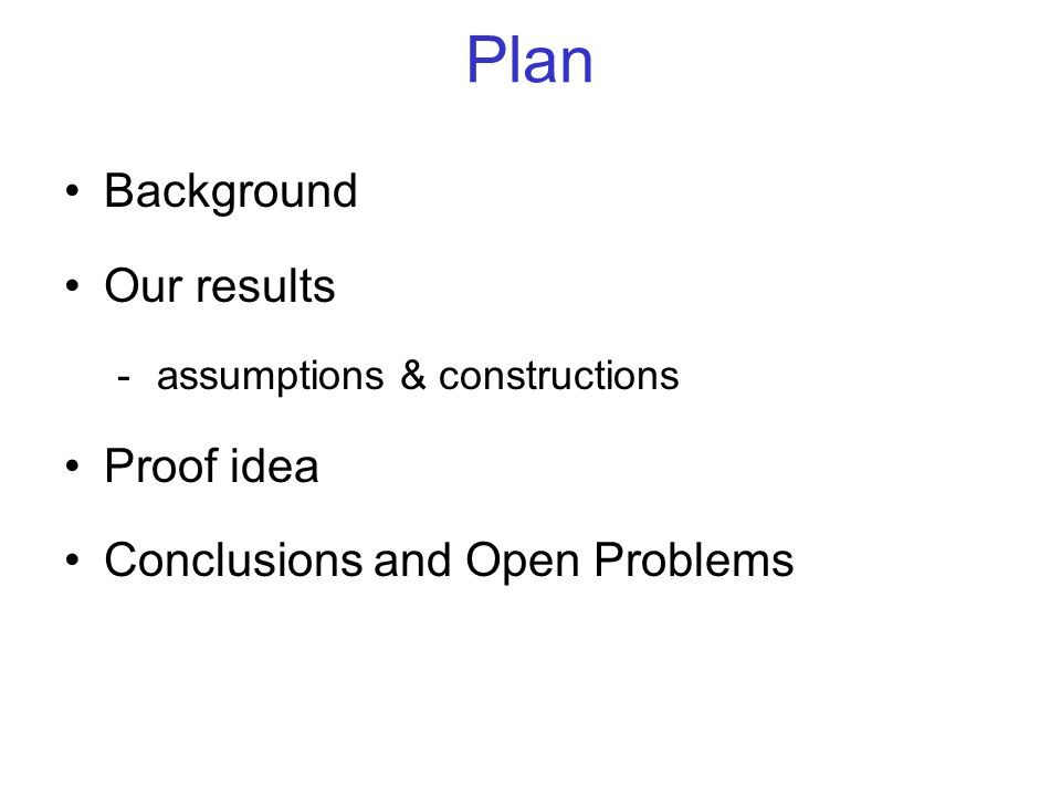 Plan Background Our results -assumptions & constructions Proof idea Conclusions and Open Problems