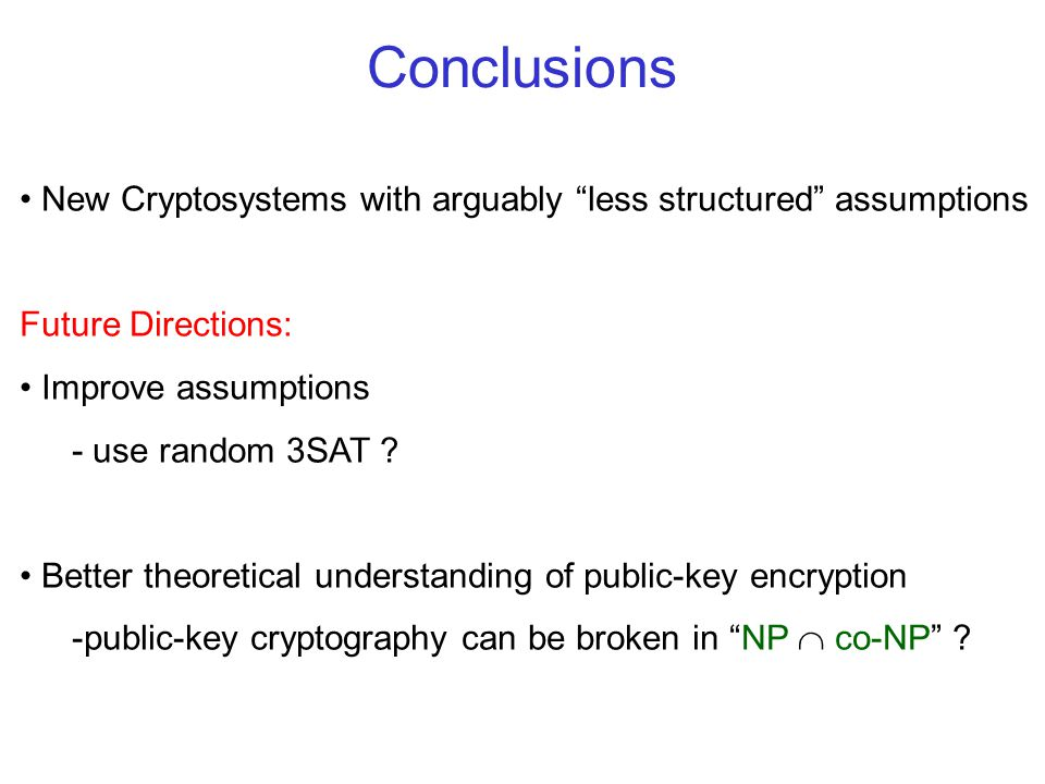 Conclusions New Cryptosystems with arguably less structured assumptions Future Directions: Improve assumptions - use random 3SAT .