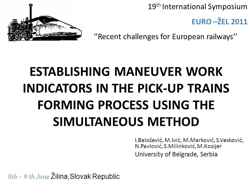 ESTABLISHING MANEUVER WORK INDICATORS IN THE PICK-UP TRAINS FORMING PROCESS USING THE SIMULTANEOUS METHOD I.Belošević, M.Ivić, M.Marković, S.Vesković,