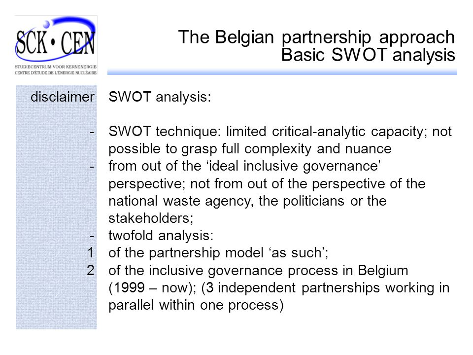 The Belgian partnership approach Basic SWOT analysis disclaimerSWOT analysis: -SWOT technique: limited critical-analytic capacity; not possible to grasp full complexity and nuance -from out of the ideal inclusive governance perspective; not from out of the perspective of the national waste agency, the politicians or the stakeholders; -twofold analysis: 1of the partnership model as such; 2of the inclusive governance process in Belgium (1999 – now); (3 independent partnerships working in parallel within one process)