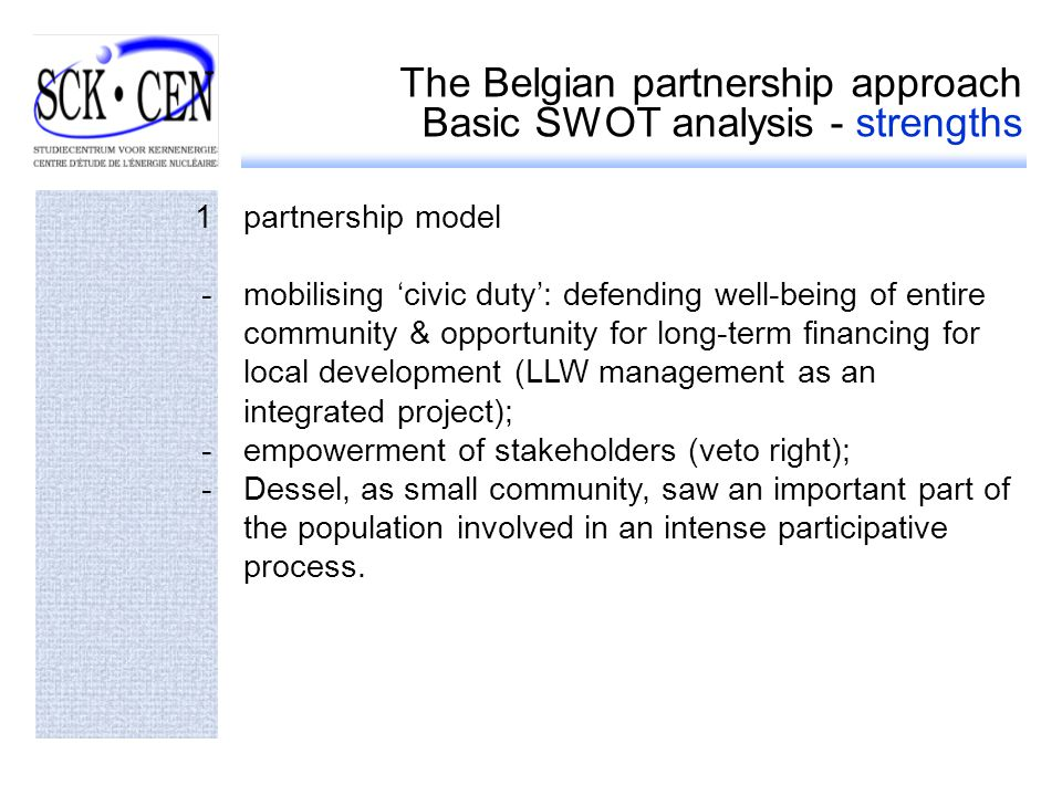 The Belgian partnership approach Basic SWOT analysis - strengths 1partnership model -mobilising civic duty: defending well-being of entire community & opportunity for long-term financing for local development (LLW management as an integrated project); -empowerment of stakeholders (veto right); -Dessel, as small community, saw an important part of the population involved in an intense participative process.