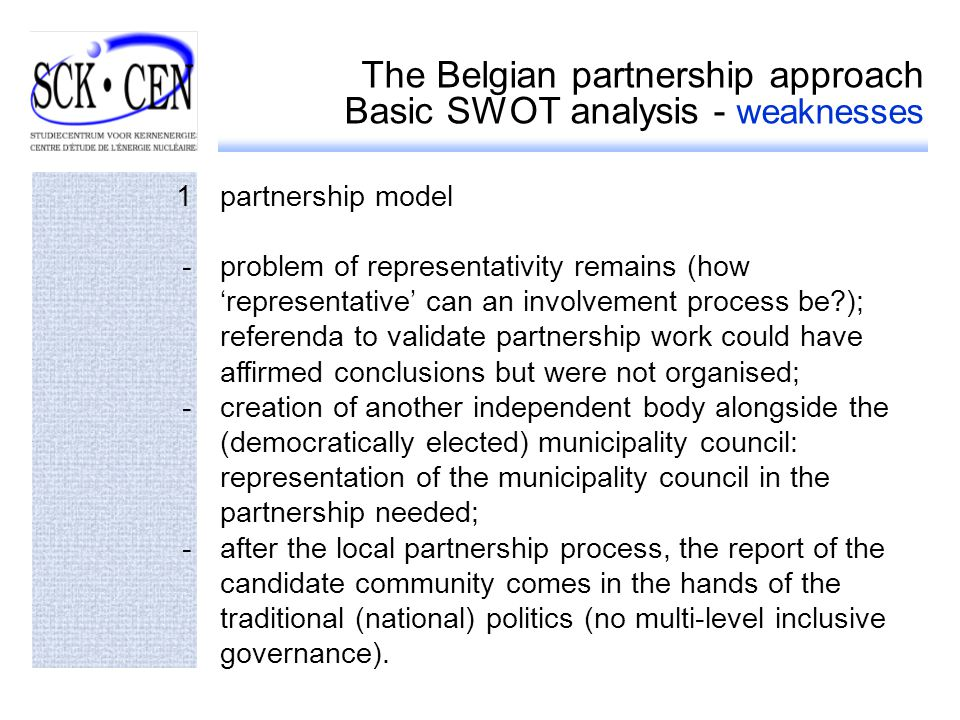 The Belgian partnership approach Basic SWOT analysis - weaknesses 1partnership model -problem of representativity remains (how representative can an involvement process be ); referenda to validate partnership work could have affirmed conclusions but were not organised; -creation of another independent body alongside the (democratically elected) municipality council: representation of the municipality council in the partnership needed; -after the local partnership process, the report of the candidate community comes in the hands of the traditional (national) politics (no multi-level inclusive governance).