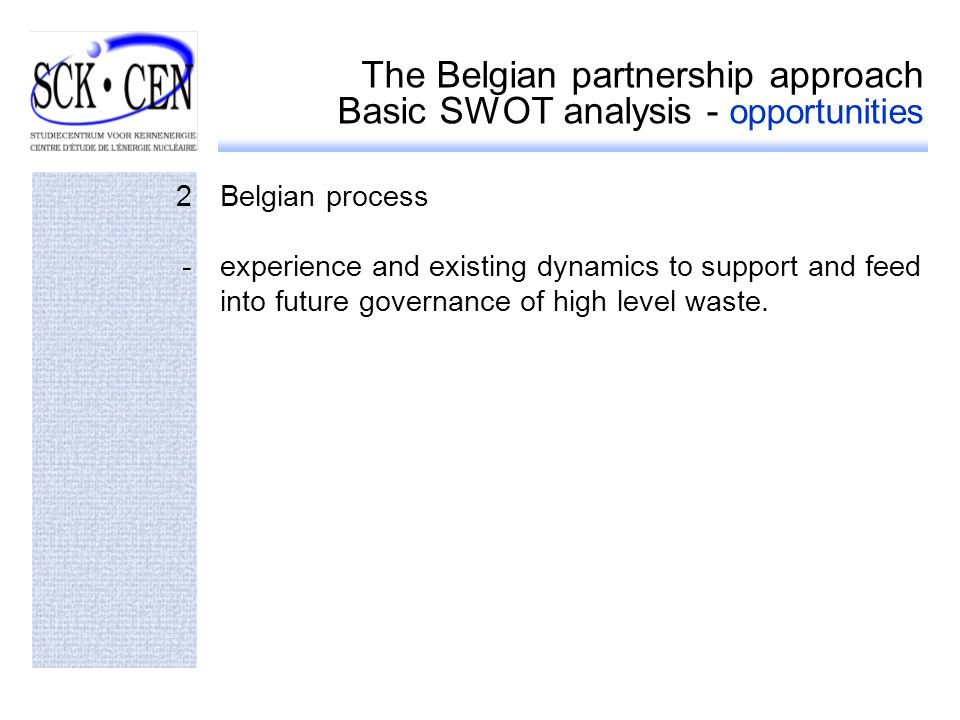 The Belgian partnership approach Basic SWOT analysis - opportunities 2Belgian process -experience and existing dynamics to support and feed into future governance of high level waste.