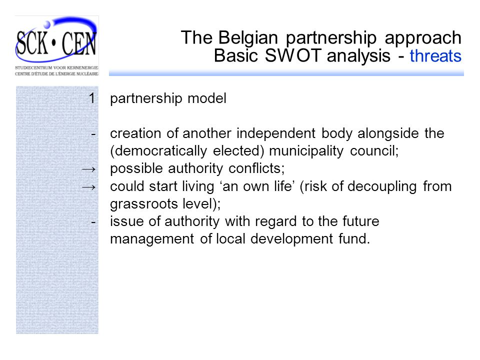 The Belgian partnership approach Basic SWOT analysis - threats 1partnership model -creation of another independent body alongside the (democratically elected) municipality council; possible authority conflicts; could start living an own life (risk of decoupling from grassroots level); -issue of authority with regard to the future management of local development fund.