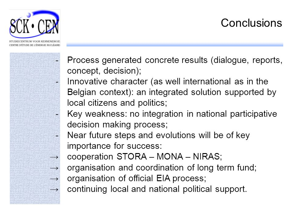 Conclusions -Process generated concrete results (dialogue, reports, concept, decision); -Innovative character (as well international as in the Belgian context): an integrated solution supported by local citizens and politics; -Key weakness: no integration in national participative decision making process; -Near future steps and evolutions will be of key importance for success: cooperation STORA – MONA – NIRAS; organisation and coordination of long term fund; organisation of official EIA process; continuing local and national political support.