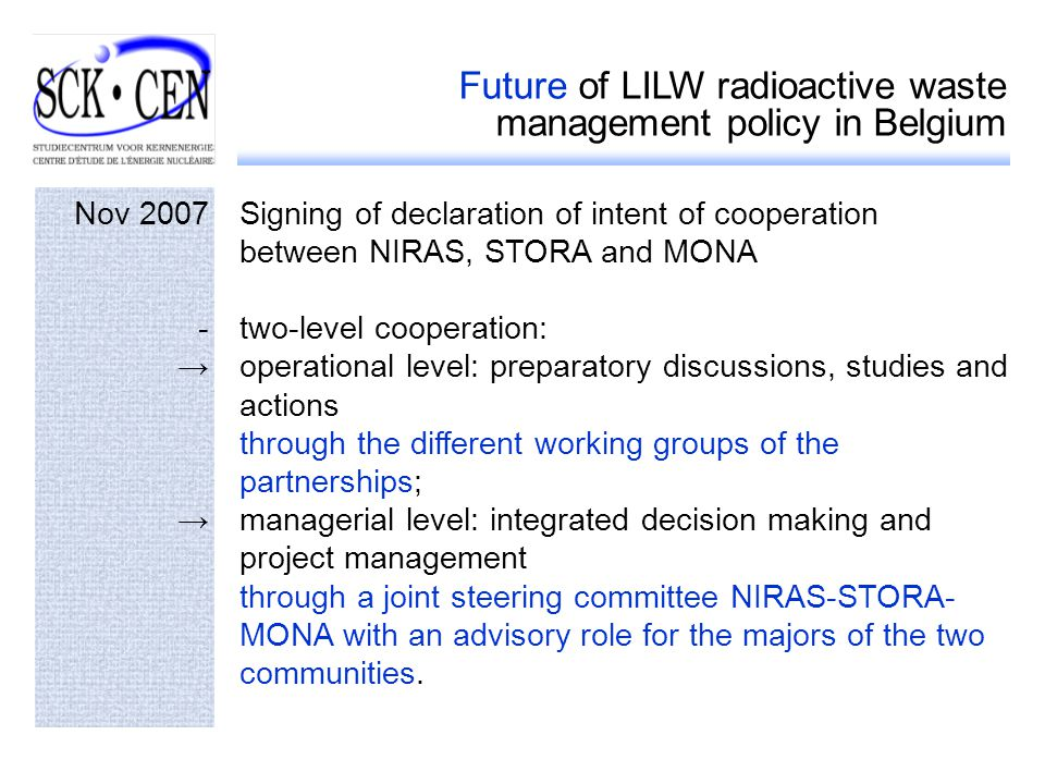Future of LILW radioactive waste management policy in Belgium Nov 2007Signing of declaration of intent of cooperation between NIRAS, STORA and MONA -two-level cooperation: operational level: preparatory discussions, studies and actions through the different working groups of the partnerships; managerial level: integrated decision making and project management through a joint steering committee NIRAS-STORA- MONA with an advisory role for the majors of the two communities.