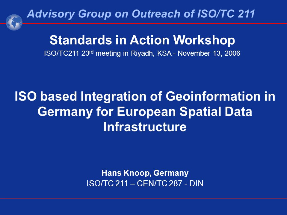 ISO based Integration of Geoinformation in Germany for European Spatial Data Infrastructure Hans Knoop, Germany ISO/TC 211 – CEN/TC 287 - DIN Advisory