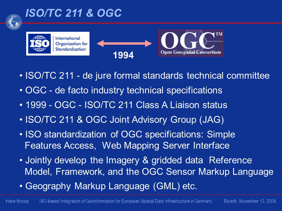 ISO/TC 211 & OGC 1994 ISO/TC 211 - de jure formal standards technical committee OGC - de facto industry technical specifications 1999 - OGC - ISO/TC 211 Class A Liaison status ISO/TC 211 & OGC Joint Advisory Group (JAG) ISO standardization of OGC specifications: Simple Features Access, Web Mapping Server Interface Jointly develop the Imagery & gridded data Reference Model, Framework, and the OGC Sensor Markup Language Geography Markup Language (GML) etc.