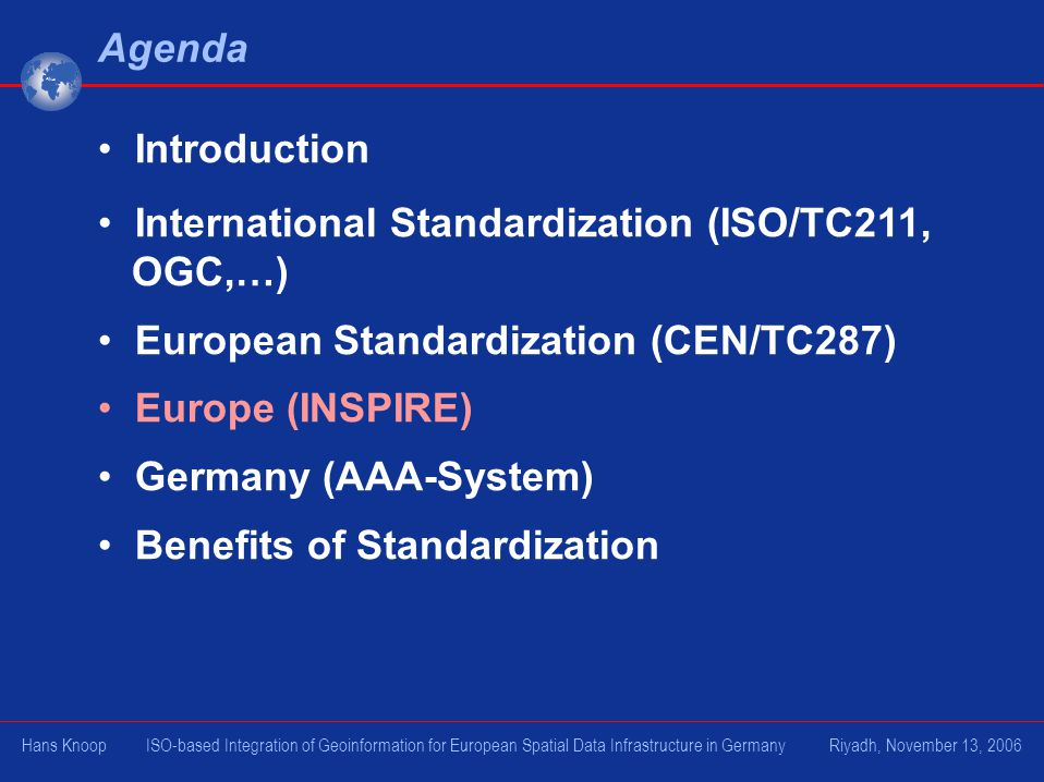 Agenda Introduction International Standardization (ISO/TC211, OGC,…) European Standardization (CEN/TC287) Europe (INSPIRE) Germany (AAA-System) Benefits of Standardization Hans Knoop ISO-based Integration of Geoinformation for European Spatial Data Infrastructure in Germany Riyadh, November 13, 2006
