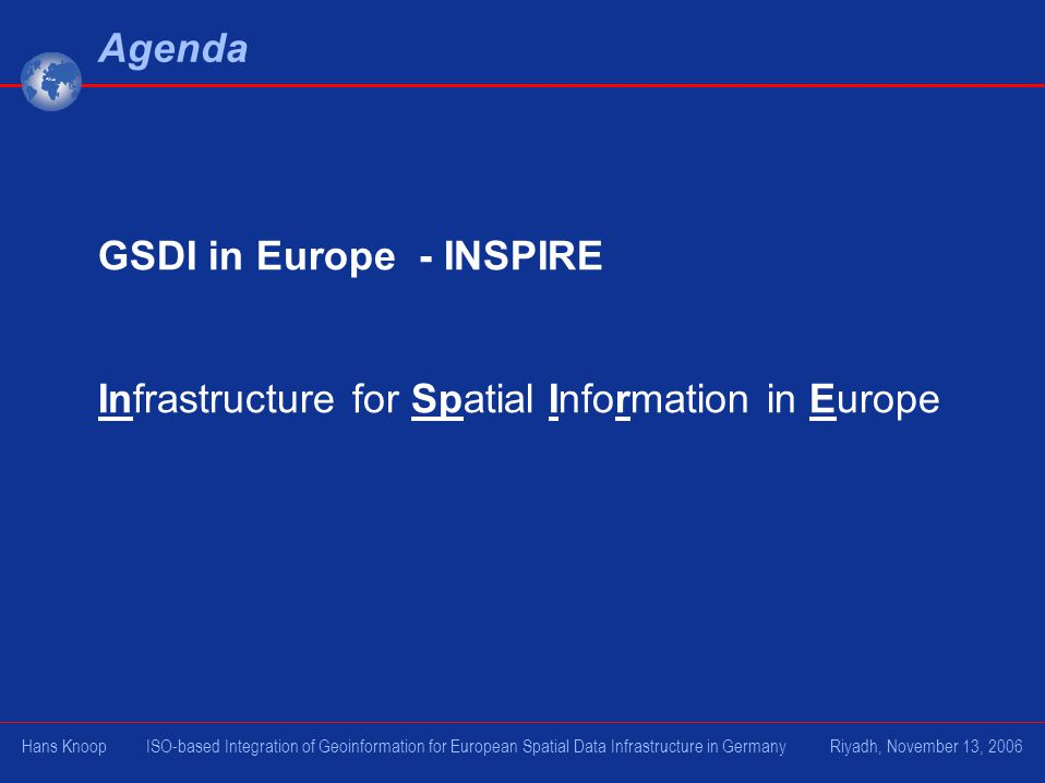 Agenda GSDI in Europe - INSPIRE Infrastructure for Spatial Information in Europe Hans Knoop ISO-based Integration of Geoinformation for European Spati