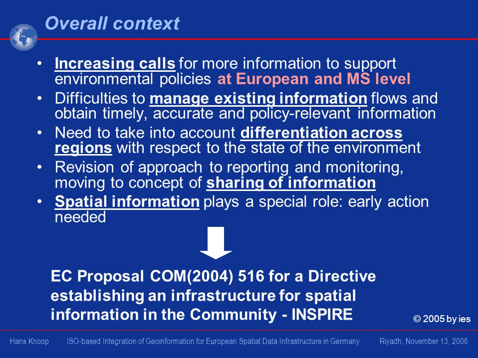 Overall context Increasing calls for more information to support environmental policies at European and MS level Difficulties to manage existing information flows and obtain timely, accurate and policy-relevant information Need to take into account differentiation across regions with respect to the state of the environment Revision of approach to reporting and monitoring, moving to concept of sharing of information Spatial information plays a special role: early action needed EC Proposal COM(2004) 516 for a Directive establishing an infrastructure for spatial information in the Community - INSPIRE © 2005 by ies Hans Knoop ISO-based Integration of Geoinformation for European Spatial Data Infrastructure in Germany Riyadh, November 13, 2006