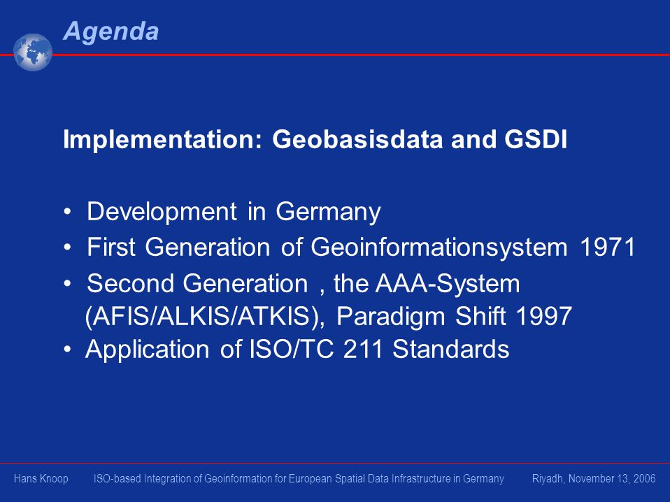 Agenda Implementation: Geobasisdata and GSDI Development in Germany First Generation of Geoinformationsystem 1971 Second Generation, the AAA-System (AFIS/ALKIS/ATKIS), Paradigm Shift 1997 Application of ISO/TC 211 Standards Hans Knoop ISO-based Integration of Geoinformation for European Spatial Data Infrastructure in Germany Riyadh, November 13, 2006