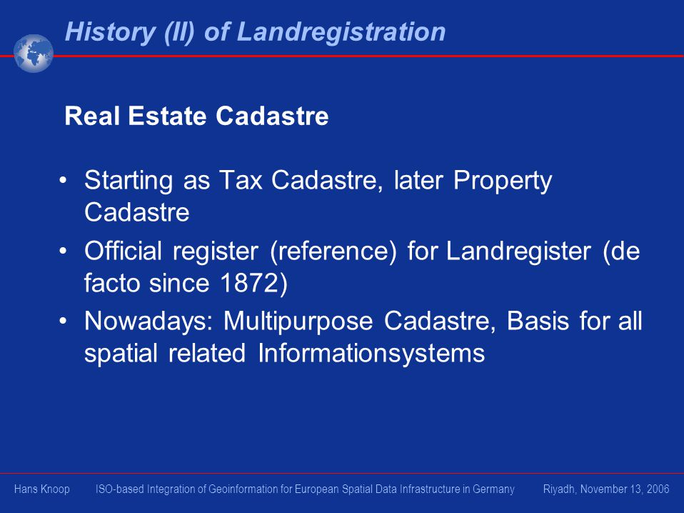 Starting as Tax Cadastre, later Property Cadastre Official register (reference) for Landregister (de facto since 1872) Nowadays: Multipurpose Cadastre, Basis for all spatial related Informationsystems History (II) of Landregistration Real Estate Cadastre Hans Knoop ISO-based Integration of Geoinformation for European Spatial Data Infrastructure in Germany Riyadh, November 13, 2006