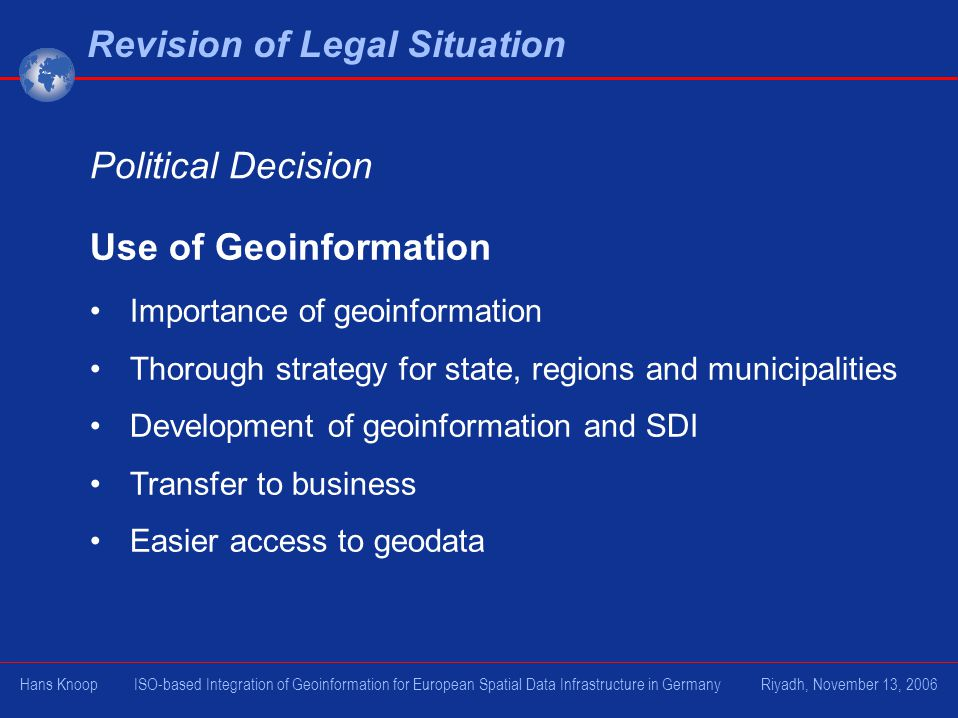Use of Geoinformation Importance of geoinformation Thorough strategy for state, regions and municipalities Development of geoinformation and SDI Transfer to business Easier access to geodata Revision of Legal Situation Political Decision Hans Knoop ISO-based Integration of Geoinformation for European Spatial Data Infrastructure in Germany Riyadh, November 13, 2006