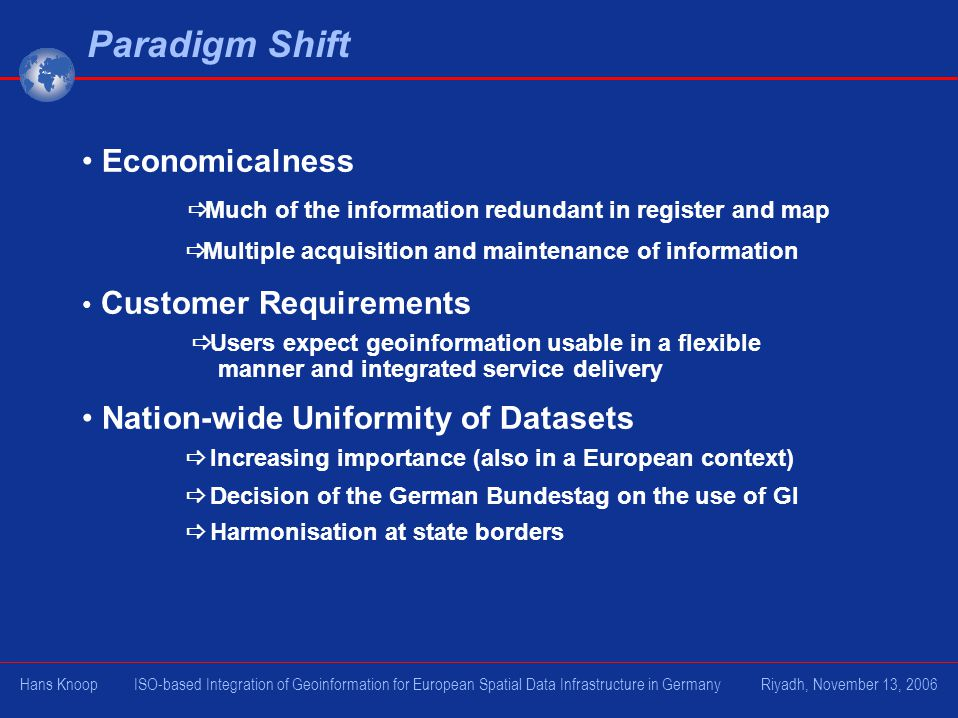 Paradigm Shift Economicalness Much of the information redundant in register and map Multiple acquisition and maintenance of information Customer Requirements Users expect geoinformation usable in a flexible manner and integrated service delivery Nation-wide Uniformity of Datasets Increasing importance (also in a European context) Decision of the German Bundestag on the use of GI Harmonisation at state borders Hans Knoop ISO-based Integration of Geoinformation for European Spatial Data Infrastructure in Germany Riyadh, November 13, 2006