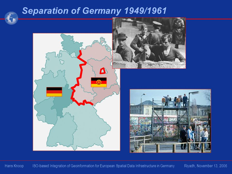 Separation of Germany 1949/1961 Hans Knoop ISO-based Integration of Geoinformation for European Spatial Data Infrastructure in Germany Riyadh, November 13, 2006