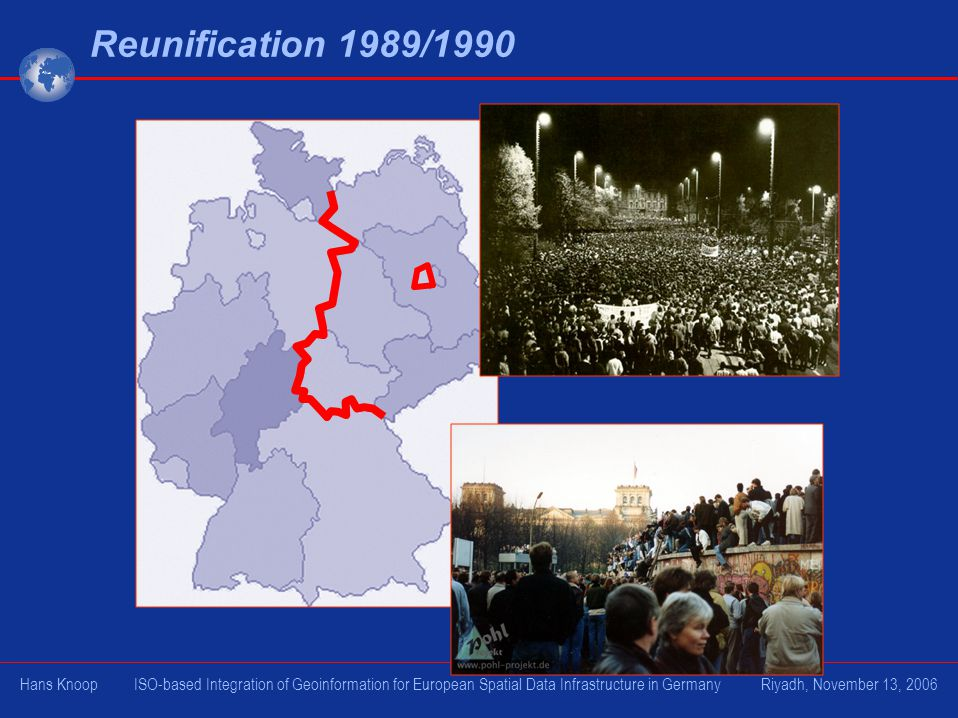 Reunification 1989/1990 Hans Knoop ISO-based Integration of Geoinformation for European Spatial Data Infrastructure in Germany Riyadh, November 13, 20