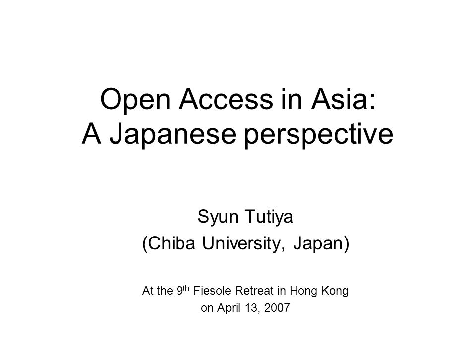 Open Access in Asia: A Japanese perspective Syun Tutiya (Chiba University, Japan) At the 9 th Fiesole Retreat in Hong Kong on April 13, 2007