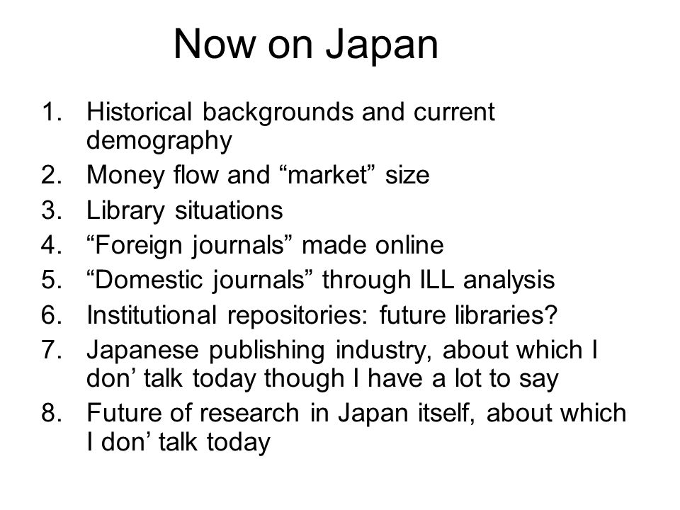 Now on Japan 1.Historical backgrounds and current demography 2.Money flow and market size 3.Library situations 4.Foreign journals made online 5.Domest