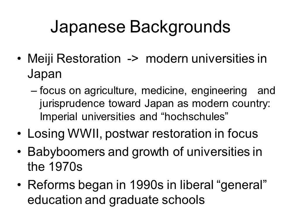 Japanese Backgrounds Meiji Restoration -> modern universities in Japan –focus on agriculture, medicine, engineering and jurisprudence toward Japan as modern country: Imperial universities and hochschules Losing WWII, postwar restoration in focus Babyboomers and growth of universities in the 1970s Reforms began in 1990s in liberal general education and graduate schools