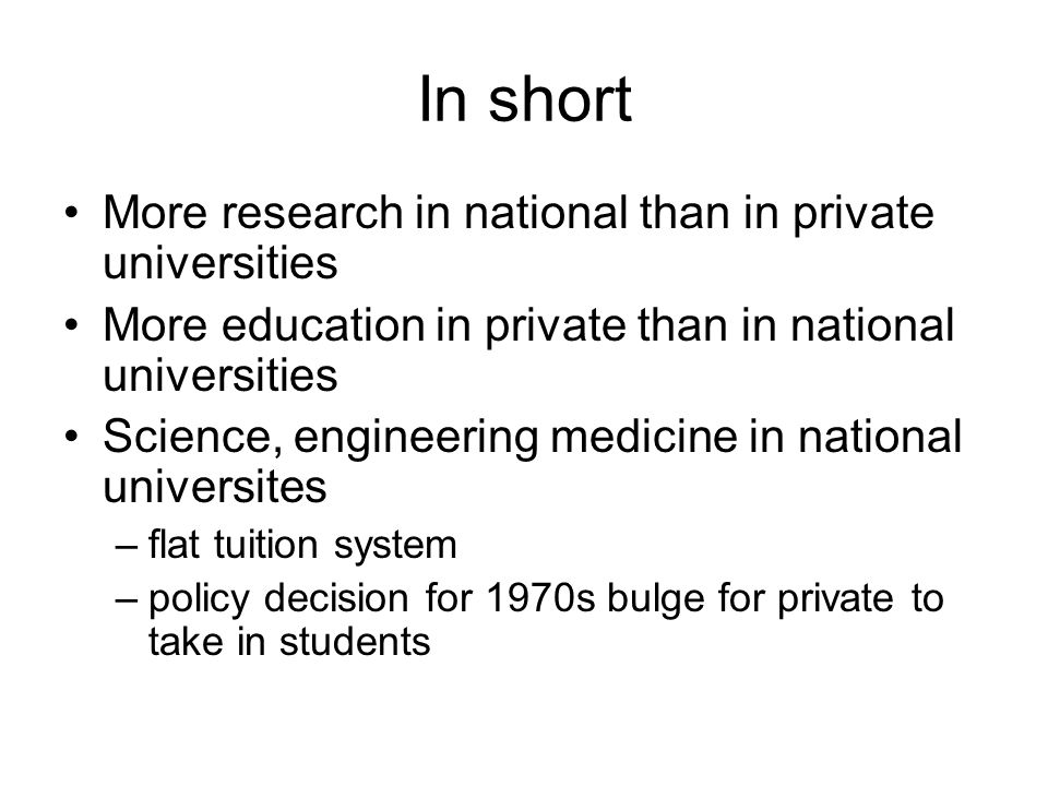 In short More research in national than in private universities More education in private than in national universities Science, engineering medicine in national universites –flat tuition system –policy decision for 1970s bulge for private to take in students