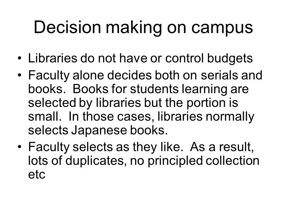 Decision making on campus Libraries do not have or control budgets Faculty alone decides both on serials and books. Books for students learning are se
