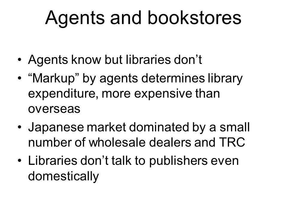 Agents and bookstores Agents know but libraries dont Markup by agents determines library expenditure, more expensive than overseas Japanese market dom
