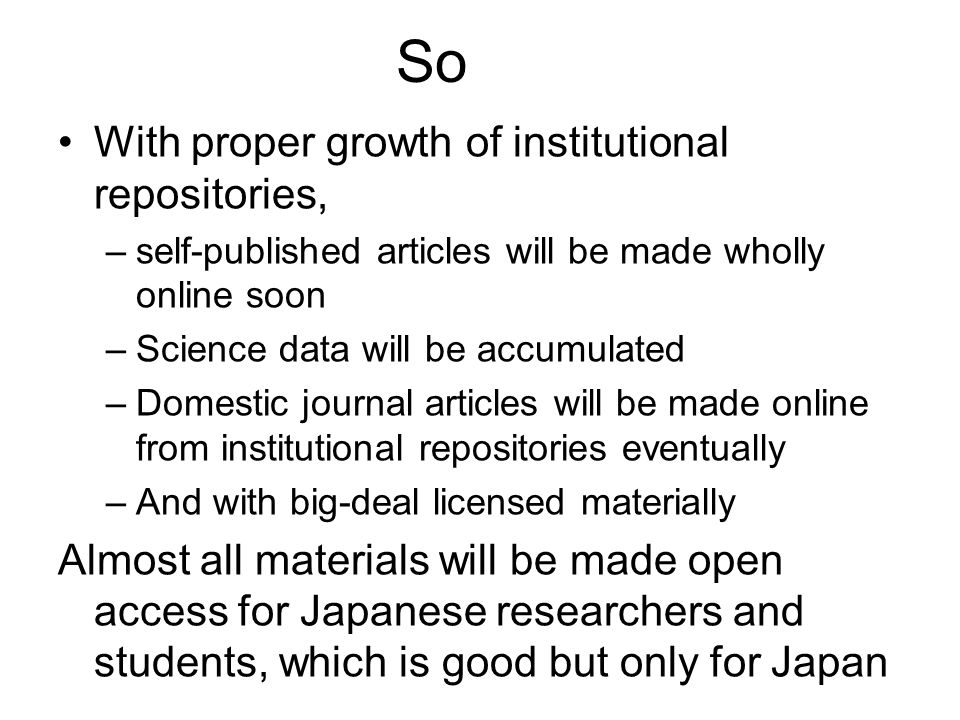 So With proper growth of institutional repositories, –self-published articles will be made wholly online soon –Science data will be accumulated –Domes