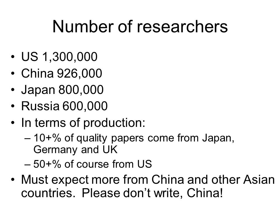 Number of researchers US 1,300,000 China 926,000 Japan 800,000 Russia 600,000 In terms of production: –10+% of quality papers come from Japan, Germany