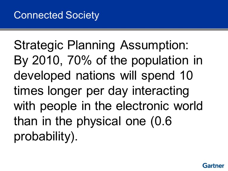 Strategic Planning Assumption: By 2010, 70% of the population in developed nations will spend 10 times longer per day interacting with people in the e