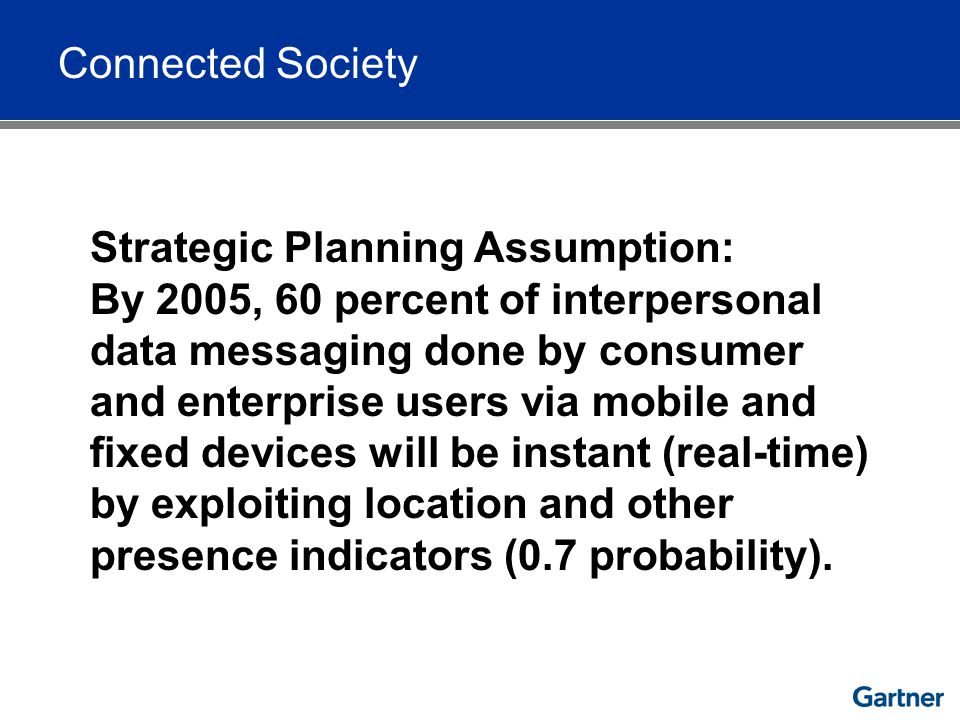 Connected Society Strategic Planning Assumption: By 2005, 60 percent of interpersonal data messaging done by consumer and enterprise users via mobile and fixed devices will be instant (real-time) by exploiting location and other presence indicators (0.7 probability).