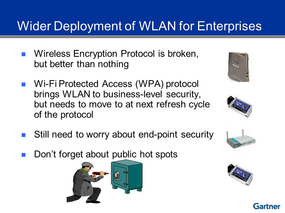 Wireless Encryption Protocol is broken, but better than nothing Wi-Fi Protected Access (WPA) protocol brings WLAN to business-level security, but needs to move to at next refresh cycle of the protocol Still need to worry about end-point security Dont forget about public hot spots Wider Deployment of WLAN for Enterprises