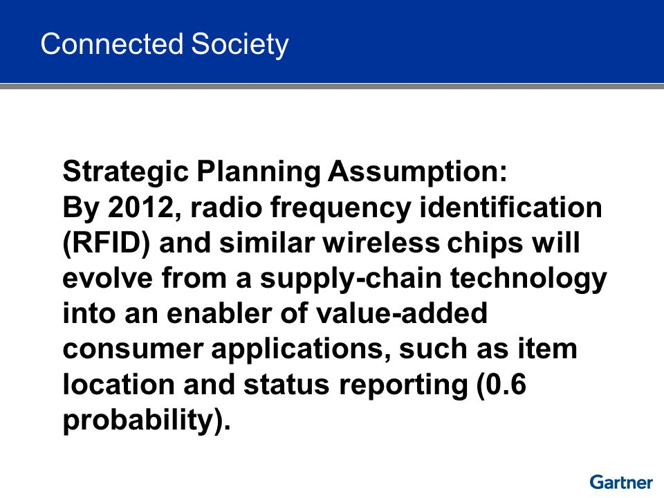 Connected Society Strategic Planning Assumption: By 2012, radio frequency identification (RFID) and similar wireless chips will evolve from a supply-chain technology into an enabler of value-added consumer applications, such as item location and status reporting (0.6 probability).