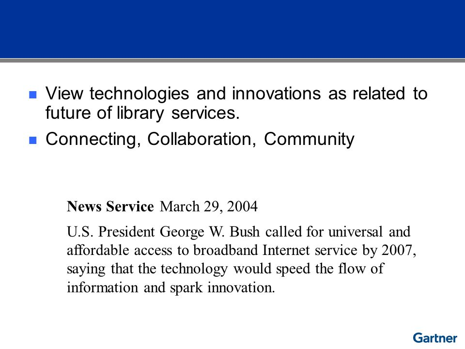 View technologies and innovations as related to future of library services. Connecting, Collaboration, Community News ServiceMarch 29, 2004 U.S. Presi
