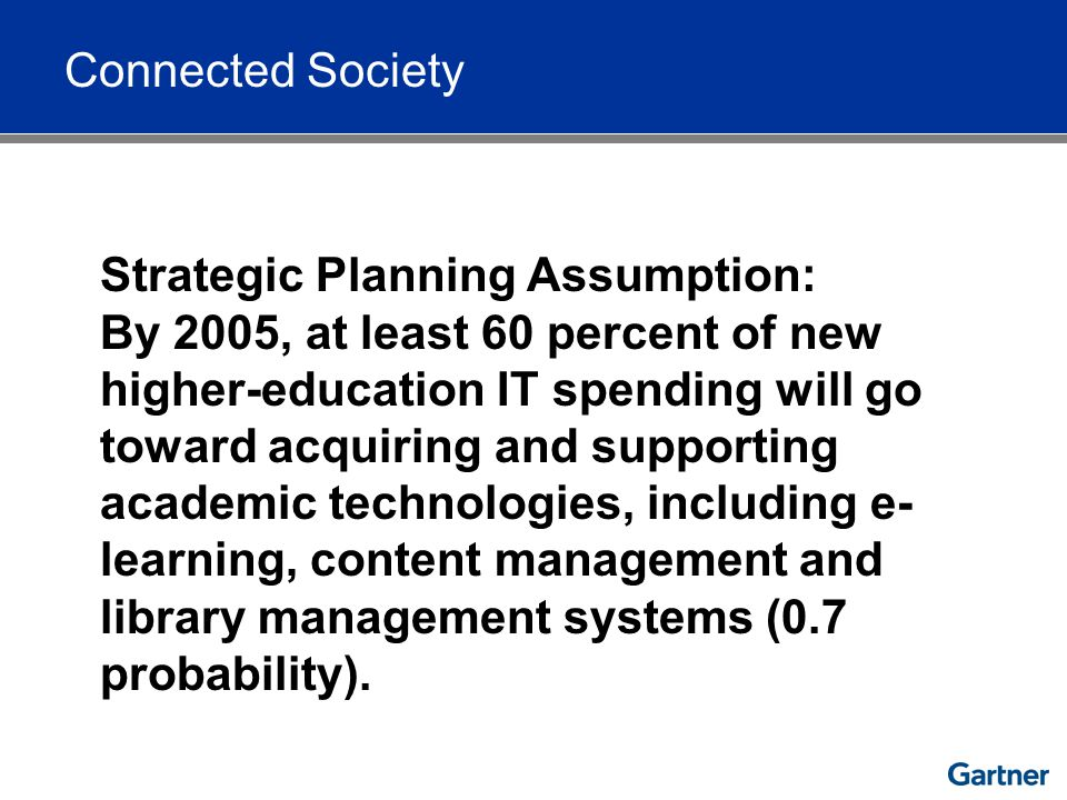 Connected Society Strategic Planning Assumption: By 2005, at least 60 percent of new higher-education IT spending will go toward acquiring and supporting academic technologies, including e- learning, content management and library management systems (0.7 probability).