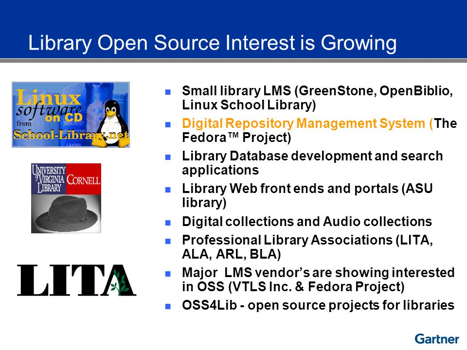 Library Open Source Interest is Growing Small library LMS (GreenStone, OpenBiblio, Linux School Library) Digital Repository Management System (The Fedora Project) Library Database development and search applications Library Web front ends and portals (ASU library) Digital collections and Audio collections Professional Library Associations (LITA, ALA, ARL, BLA) Major LMS vendors are showing interested in OSS (VTLS Inc.