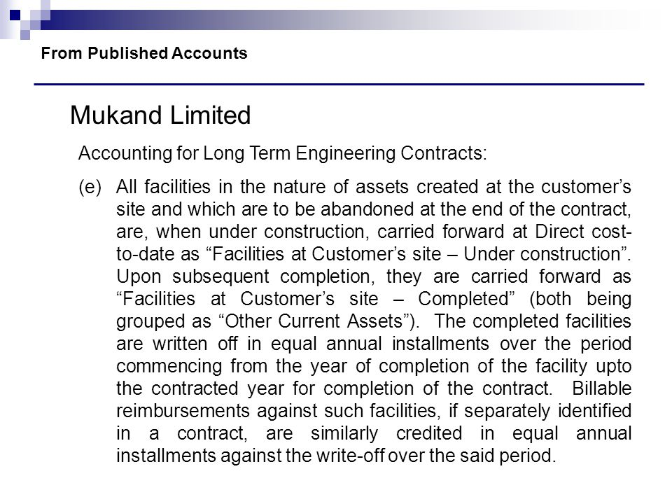 From Published Accounts Mukand Limited Accounting for Long Term Engineering Contracts: (e)All facilities in the nature of assets created at the custom