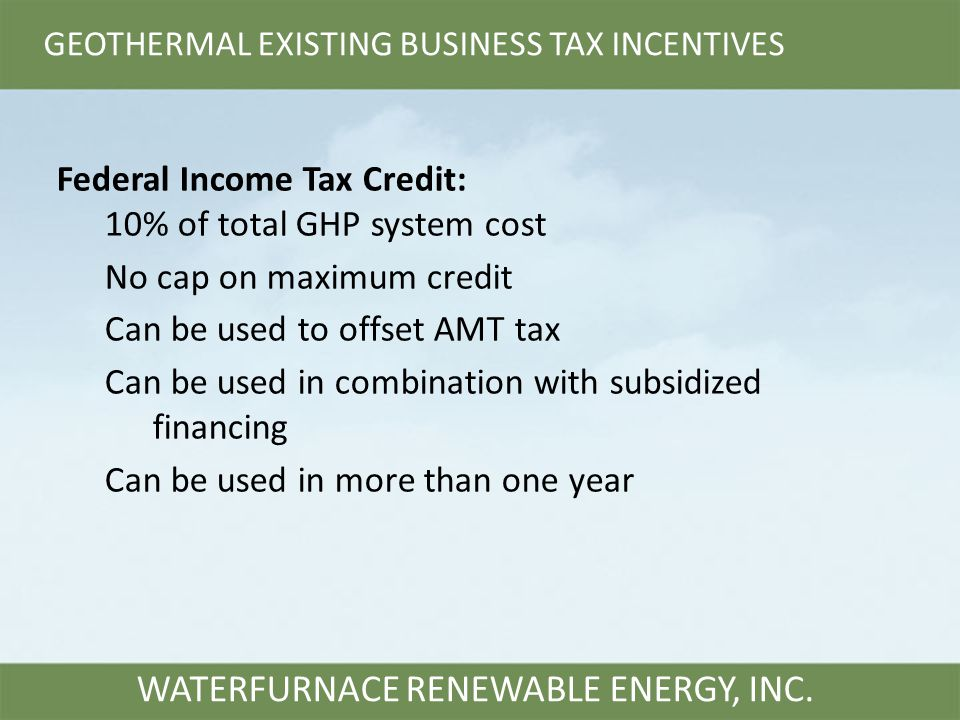 GEOTHERMAL EXISTING BUSINESS TAX INCENTIVES WATERFURNACE RENEWABLE ENERGY, INC. Federal Income Tax Credit: 10% of total GHP system cost No cap on maxi