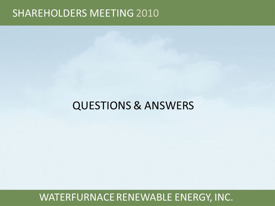 WATERFURNACE RENEWABLE ENERGY, INC. QUESTIONS & ANSWERS SHAREHOLDERS MEETING 2010
